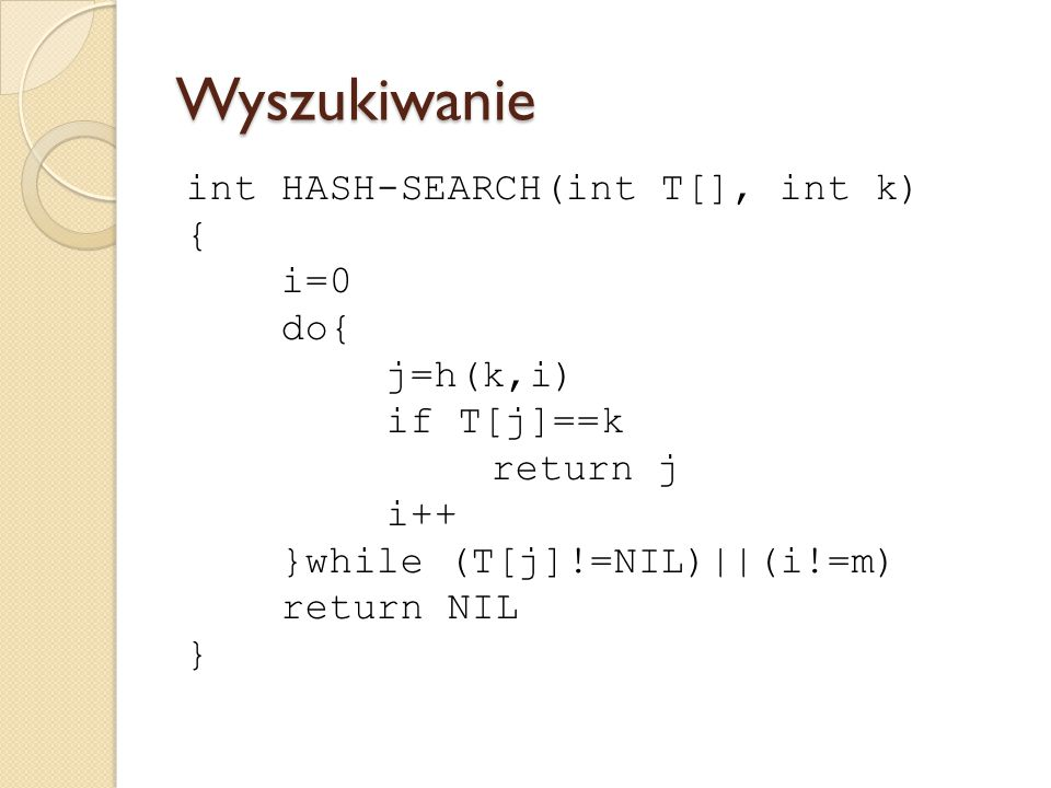 Wyszukiwanie int HASH-SEARCH(int T[], int k) { i=0 do{ j=h(k,i)